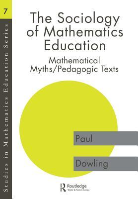 The Sociology of Mathematics Education: Mathematical Myths / Pedagogic Texts - Dowling, Paul