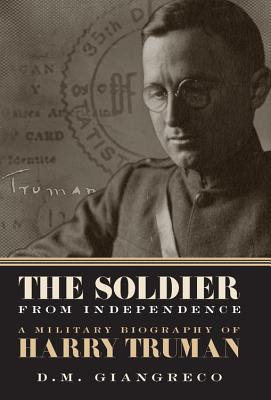 The Soldier from Independence: A Military Biography of Harry Truman - Giangreco, D M