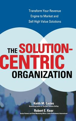 The Solution-Centric Organization - Eades, Keith M, and Kear, Robert