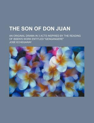"""The Son of Don Juan; An Original Drama in 3 Acts Inspired by the Reading of Ibsen's Work Entitled """"Gengangere"""" - Echegaray, Jose"""