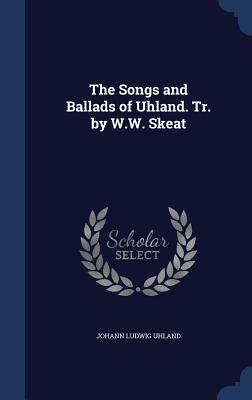 The Songs and Ballads of Uhland. Tr. by W.W. Skeat - Uhland, Johann Ludwig