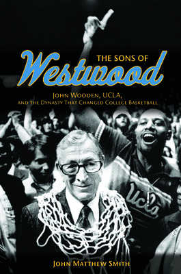 The Sons of Westwood: John Wooden, UCLA, and the Dynasty That Changed College Basketball - Smith, John Matthew