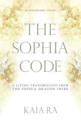 The Sophia Code: A Living Transmission from The Sophia Dragon Tribe - Ra, Kaia