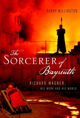 The Sorcerer of Bayreuth: Richard Wagner, His Work and His World - Millington, Barry