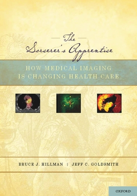 The Sorcerer's Apprentice: How Medical Imaging Is Changing Health Care - Hillman, Bruce J