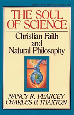The Soul of Science: Christian Faith and Natural Philosophy - Pearcey, Nancy, and Thaxton, Charles, and Olasky, Marvin, Dr. (Editor)