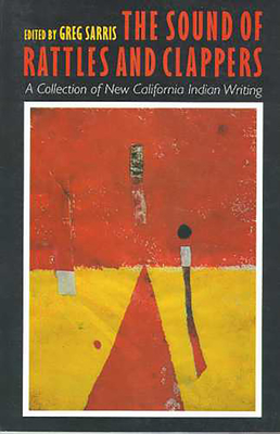 The Sound of Rattles and Clappers: A Collection of New California Indian Writing - Sarris, Greg (Editor)