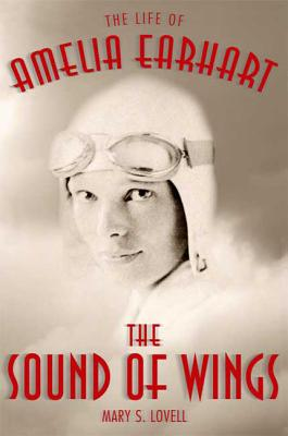 The Sound of Wings: The Life of Amelia Earhart - Lovell, Mary S
