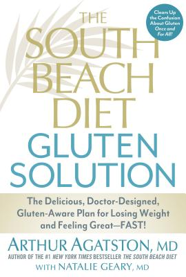The South Beach Diet Gluten Solution: The Delicious, Doctor-Designed, Gluten-Aware Plan for Losing Weight and Feeling Great--Fast! - Agatston, Arthur S, MD, and Geary, Natalie