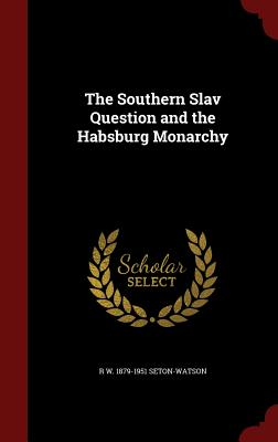 The Southern Slav Question and the Habsburg Monarchy - Seton-Watson, R W 1879-1951