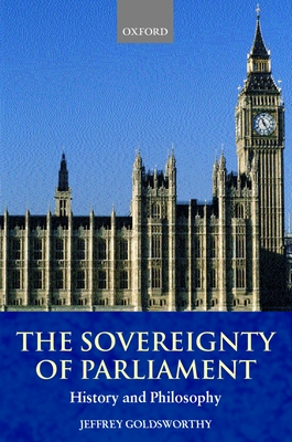 The Sovereignty of Parliament: History and Philosophy - Goldsworthy, Jeffrey