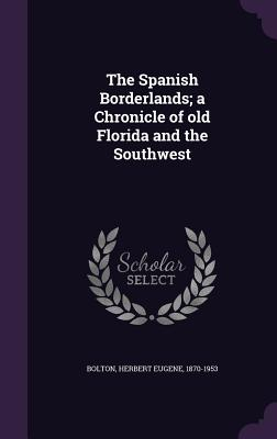 The Spanish Borderlands; A Chronicle of Old Florida and the Southwest - Bolton, Herbert Eugene 1870-1953 (Creator)