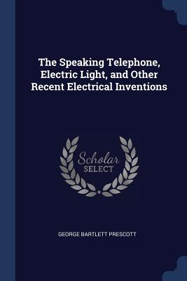 The Speaking Telephone, Electric Light, and Other Recent Electrical Inventions - Prescott, George Bartlett