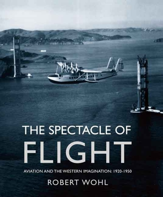 The Spectacle of Flight: Aviation and the Western Imagination, 1920-1950 - Wohl, Robert