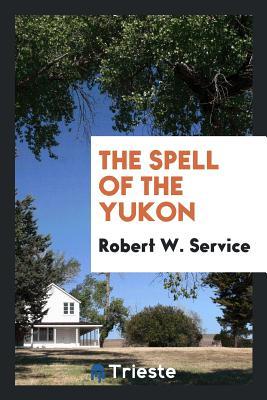 The Spell of the Yukon - Service, Robert W