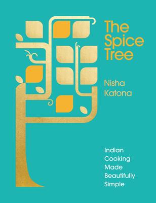 The Spice Tree: Indian Cooking Made Beautifully Simple - Katona, Nisha