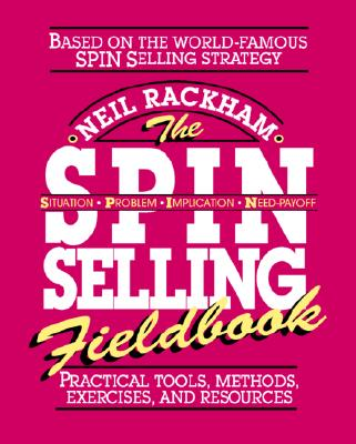 The Spin Selling Fieldbook: Practical Tools, Methods, Exercises and Resources - Rackham, Neil
