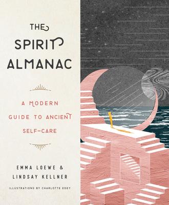 The Spirit Almanac: A Modern Guide to Ancient Self-Care - Loewe, Emma, and Kellner, Lindsay
