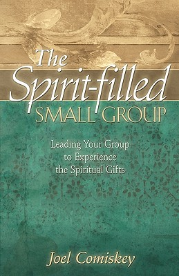 The Spirit-Filled Small Group: Leading Your Group to Experience the Spiritual Gifts - Comiskey, Joel, PH.D.