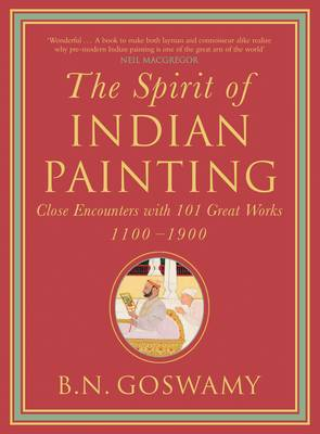 The Spirit Of Indian Painting: Close Encounters With 101 Great Works 1100-1900 - Goswamy, B.N.