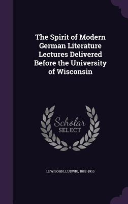The Spirit of Modern German Literature Lectures Delivered Before the University of Wisconsin - Lewisohn, Ludwig