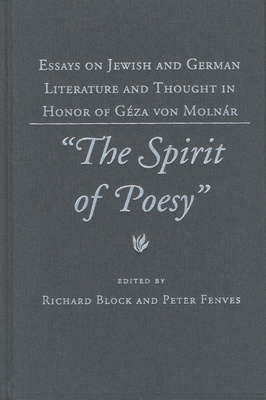 "The ""Spirit of Poesy"": Essays on Jewish and German Literature and Thought in Honor of Geza Von Molnar - Fenves, Peter, Professor (Editor), and Block, Richard (Editor)"