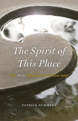 The Spirit of This Place: How Music Illuminates the Human Spirit - Summers, Patrick