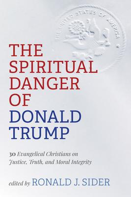 The Spiritual Danger of Donald Trump - Sider, Ronald J (Editor)