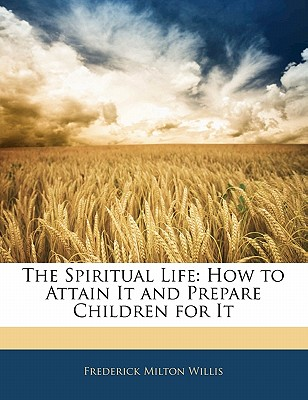 The Spiritual Life: How to Attain It and Prepare Children for It - Willis, Frederick Milton