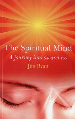 The Spiritual Mind: How to Transform Your Awareness and Change Your Life - Ryan, Jim