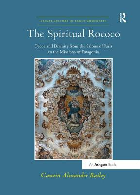 The Spiritual Rococo: Decor and Divinity from the Salons of Paris to the Missions of Patagonia - Bailey, Gauvin Alexander