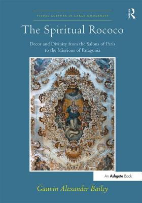 The Spiritual Rococo: Decor and Divinity from the Salons of Paris to the Missions of Patagonia - Bailey, Gauvin Alexander, and Levy, Allison, Dr. (Series edited by)