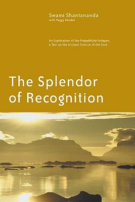 The Splendor of Recognition: An Exploration of the Pratyabhijna-Hrdayam, a Text on the Ancient Science of the Soul - Swami Shantananda