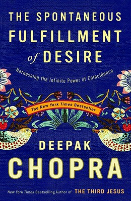 The Spontaneous Fulfillment of Desire: Harnessing the Infinite Power of Coincidence - Chopra, Deepak, M D