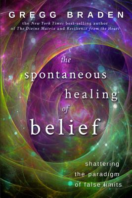 The Spontaneous Healing of Belief: Shattering the Paradigm of False Limits - Braden, Gregg