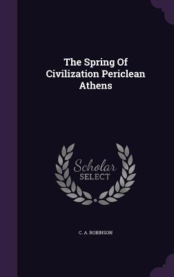 The Spring of Civilization Periclean Athens - Robinson, C a