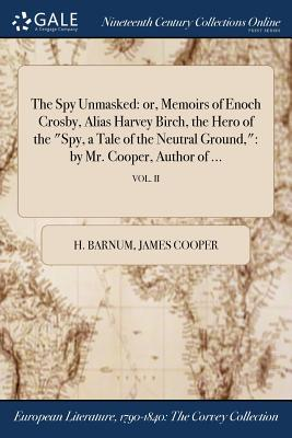 The Spy Unmasked: Or, Memoirs of Enoch Crosby, Alias Harvey Birch, the Hero of the Spy, a Tale of the Neutral Ground: By Mr. Cooper, Author of ...; Vol. II - Barnum, H