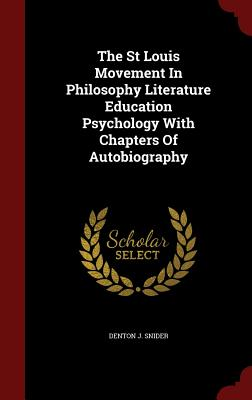 The St Louis Movement in Philosophy Literature Education Psychology with Chapters of Autobiography - Snider, Denton J