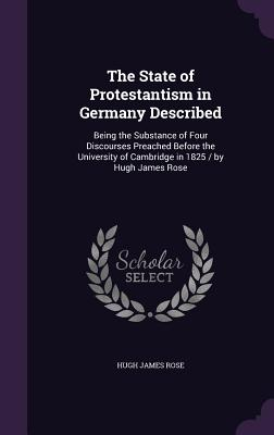 The State of Protestantism in Germany Described: Being the Substance of Four Discourses Preached Before the University of Cambridge in 1825 / By Hugh James Rose - Rose, Hugh James