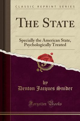 The State: Specially the American State, Psychologically Treated (Classic Reprint) - Snider, Denton Jacques