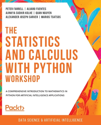 The Statistics and Calculus with Python Workshop - Farrell, Peter, and Fuentes, Alvaro, and Kolhe, Ajinkya Sudhir