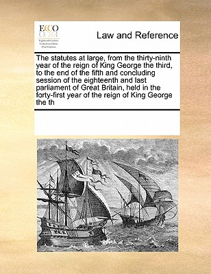 The Statutes at Large, from the Thirty-Ninth Year of the Reign of King George the Third, to the End of the Fifth and Concluding Session of the Eighteenth and Last Parliament of Great Britain, Held in the Forty-First Year of the Reign of King George the Th - Multiple Contributors