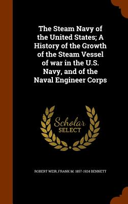 The Steam Navy of the United States; A History of the Growth of the Steam Vessel of War in the U.S. Navy, and of the Naval Engineer Corps - Weir, Robert