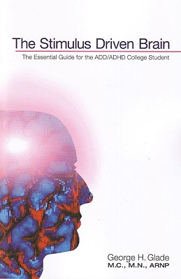 The Stimulus Driven Brain: The Essential Guide for the ADD/ADHD College Student - Glade, George H