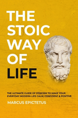 The Stoic way of Life: The ultimate guide of Stoicism to make your everyday modern life Calm, Confident & Positive - Master the Art of Living, Emotional Resilience & Perseverance - Epictetus, Marcus