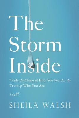 The Storm Inside: Trade the Chaos of How You Feel for the Truth of Who You Are - Walsh, Sheila