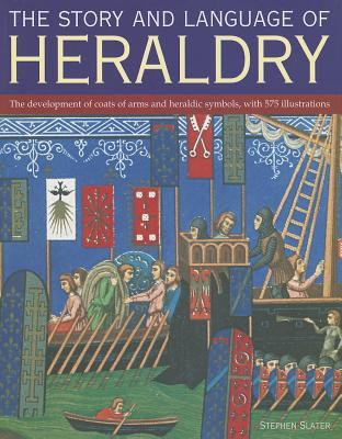 The Story and Language of Heraldry: The Development of Coats of Arms and Heraldic Symbols, with 575 Illustrations - Slater, Stephen