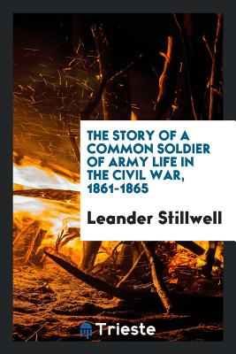 The Story of a Common Soldier of Army Life in the Civil War, 1861-1865 - Stillwell, Leander