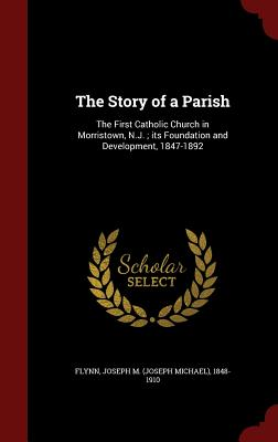 The Story of a Parish: The First Catholic Church in Morristown, N.J.; Its Foundation and Development, 1847-1892 - Flynn, Joseph M (Joseph Michael) 1848- (Creator)