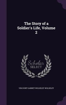 The Story of a Soldier's Life, Volume 2 - Wolseley, Viscount Garnet Wolseley